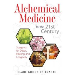 Alchemical Medicine For The 21st Century: Spagyrics For Detox, Healing & Longevity